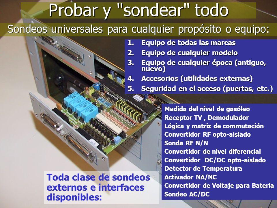 7 Probar y sondear todo Sondeos universales para cualquier propósito o equipo: Medida del nivel de gasóleo Receptor TV, Demodulador Lógica y matriz de commutación Convertidor RF opto-aislado Sonda RF N/N Convertidor de nivel diferencial Convertidor DC/DC opto-aislado Detector de Temperatura Activador NA/NC Convertidor de Voltaje para Batería Sondeo AC/DC 1.Equipo de todas las marcas 2.Equipo de cualquier modelo 3.Equipo de cualquier época (antiguo, nuevo) 4.Accesorios (utilidades externas) 5.Seguridad en el acceso (puertas, etc.) Toda clase de sondeos externos e interfaces disponibles: