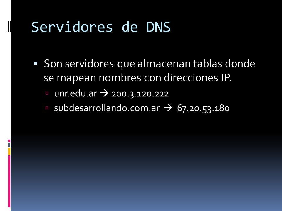 Servidores de DNS Son servidores que almacenan tablas donde se mapean nombres con direcciones IP. unr.edu.ar 200.3.120.222 subdesarrollando.com.ar 67.