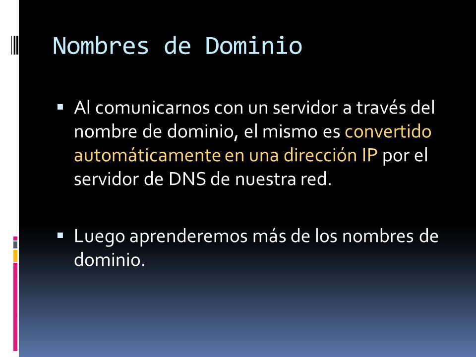 Nombres de Dominio Al comunicarnos con un servidor a través del nombre de dominio, el mismo es convertido automáticamente en una dirección IP por el s