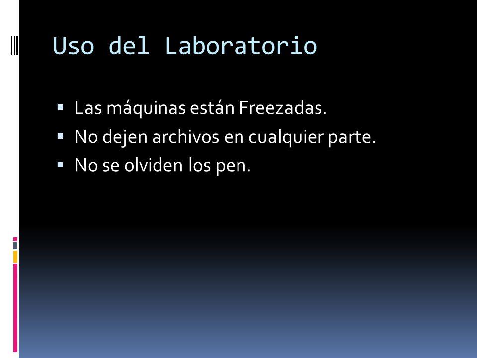 Uso del Laboratorio Las máquinas están Freezadas. No dejen archivos en cualquier parte. No se olviden los pen.