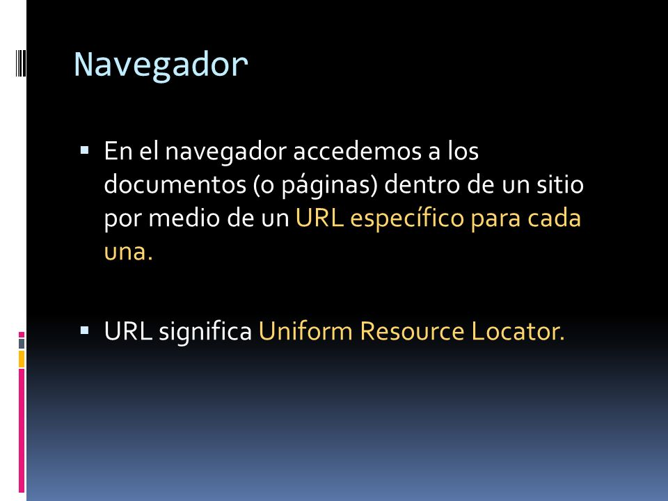 Navegador En el navegador accedemos a los documentos (o páginas) dentro de un sitio por medio de un URL específico para cada una. URL significa Unifor