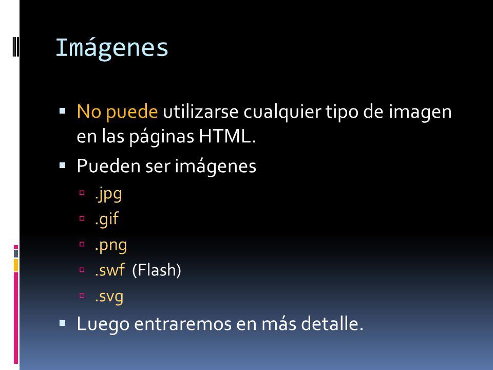 Imágenes No puede utilizarse cualquier tipo de imagen en las páginas HTML. Pueden ser imágenes.jpg.gif.png.swf (Flash).svg Luego entraremos en más det