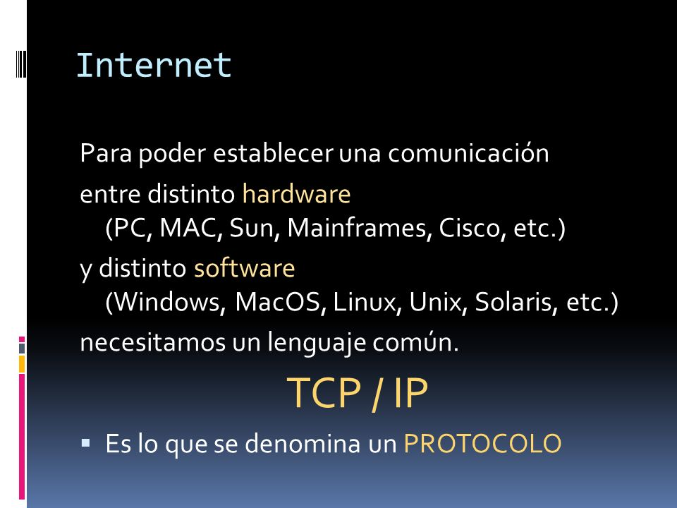 Internet Para poder establecer una comunicación entre distinto hardware (PC, MAC, Sun, Mainframes, Cisco, etc.) y distinto software (Windows, MacOS, Linux, Unix, Solaris, etc.) necesitamos un lenguaje común.