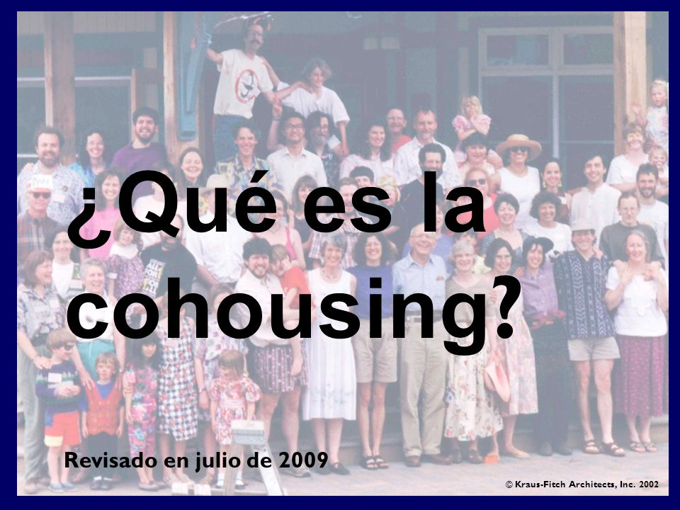 ¿Qué es la cohousing ? © Kraus-Fitch Architects, Inc. 2002 Revisado en julio de 2009