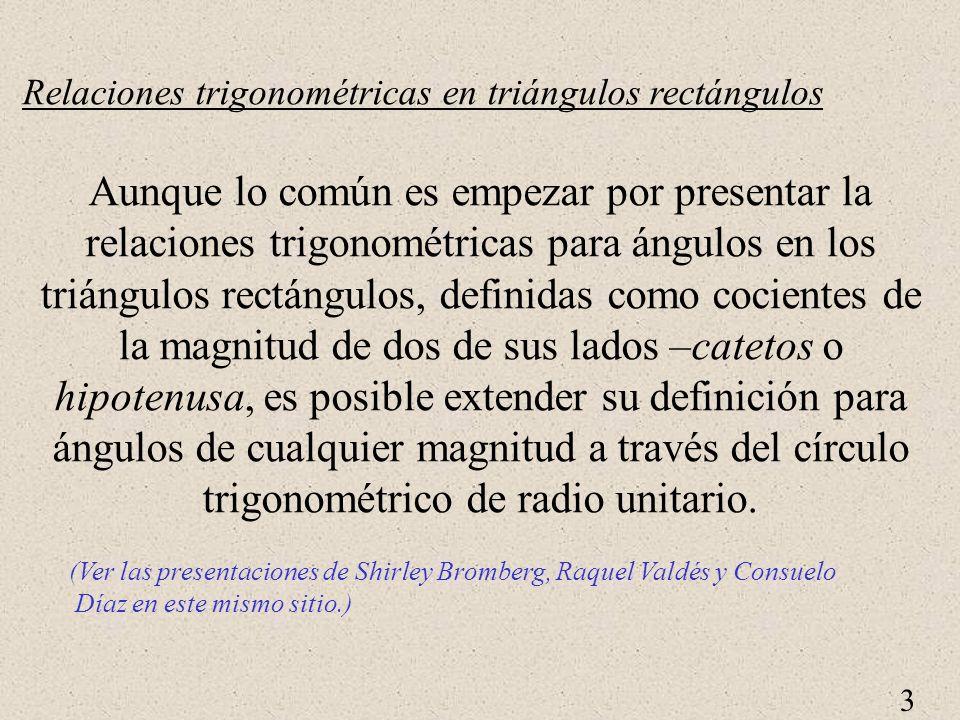 3 Relaciones trigonométricas en triángulos rectángulos Aunque lo común es empezar por presentar la relaciones trigonométricas para ángulos en los triángulos rectángulos, definidas como cocientes de la magnitud de dos de sus lados –catetos o hipotenusa, es posible extender su definición para ángulos de cualquier magnitud a través del círculo trigonométrico de radio unitario.