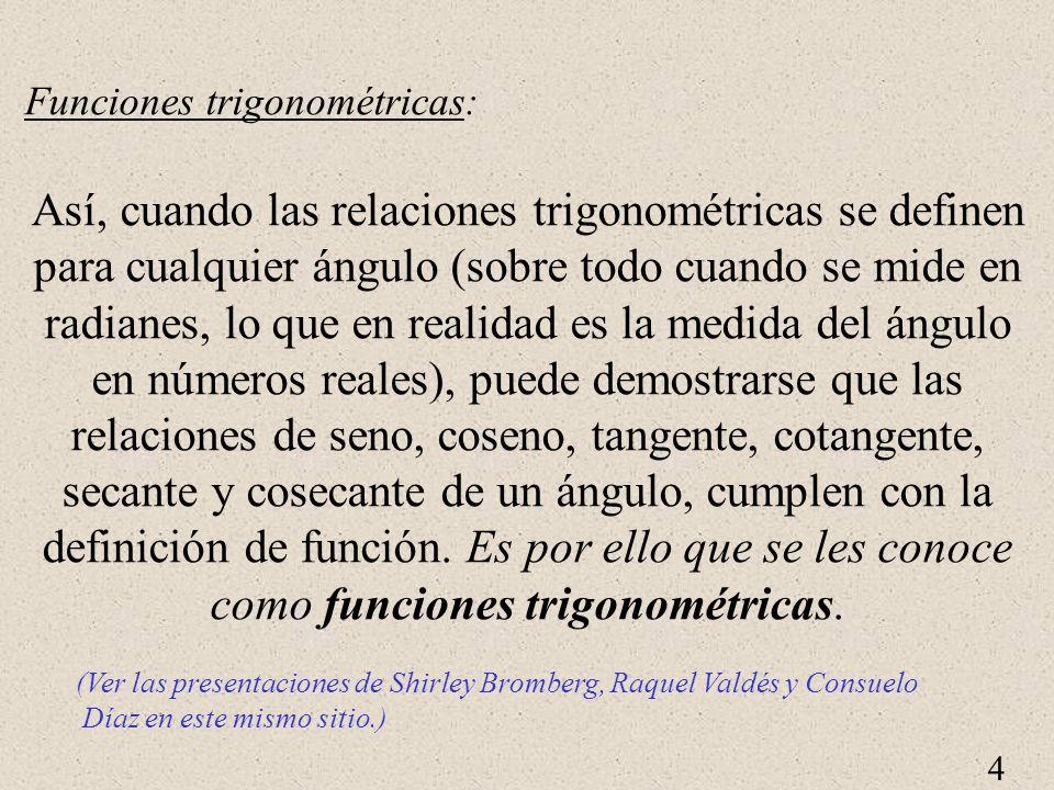 4 Funciones trigonométricas: Así, cuando las relaciones trigonométricas se definen para cualquier ángulo (sobre todo cuando se mide en radianes, lo qu