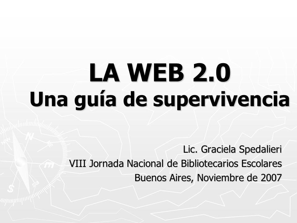 LA WEB 2.0 Una guía de supervivencia Lic. Graciela Spedalieri VIII Jornada Nacional de Bibliotecarios Escolares Buenos Aires, Noviembre de 2007