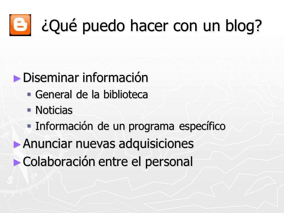 ¿Qué puedo hacer con un blog? ¿Qué puedo hacer con un blog? Diseminar información Diseminar información General de la biblioteca General de la bibliot