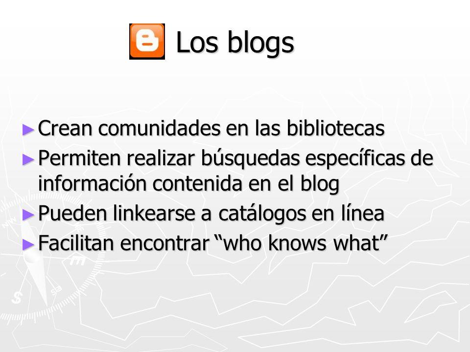 Los blogs Crean comunidades en las bibliotecas Crean comunidades en las bibliotecas Permiten realizar búsquedas específicas de información contenida e