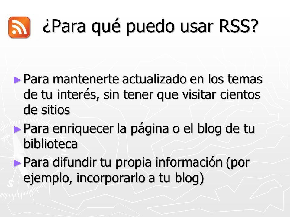 ¿Para qué puedo usar RSS? ¿Para qué puedo usar RSS? Para mantenerte actualizado en los temas de tu interés, sin tener que visitar cientos de sitios Pa