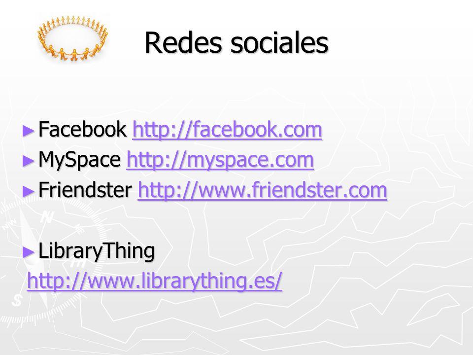 Redes sociales Facebook http://facebook.com Facebook http://facebook.comhttp://facebook.com MySpace http://myspace.com MySpace http://myspace.comhttp://myspace.com Friendster http://www.friendster.com Friendster http://www.friendster.comhttp://www.friendster.com LibraryThing LibraryThing http://www.librarything.es/ http://www.librarything.es/http://www.librarything.es/