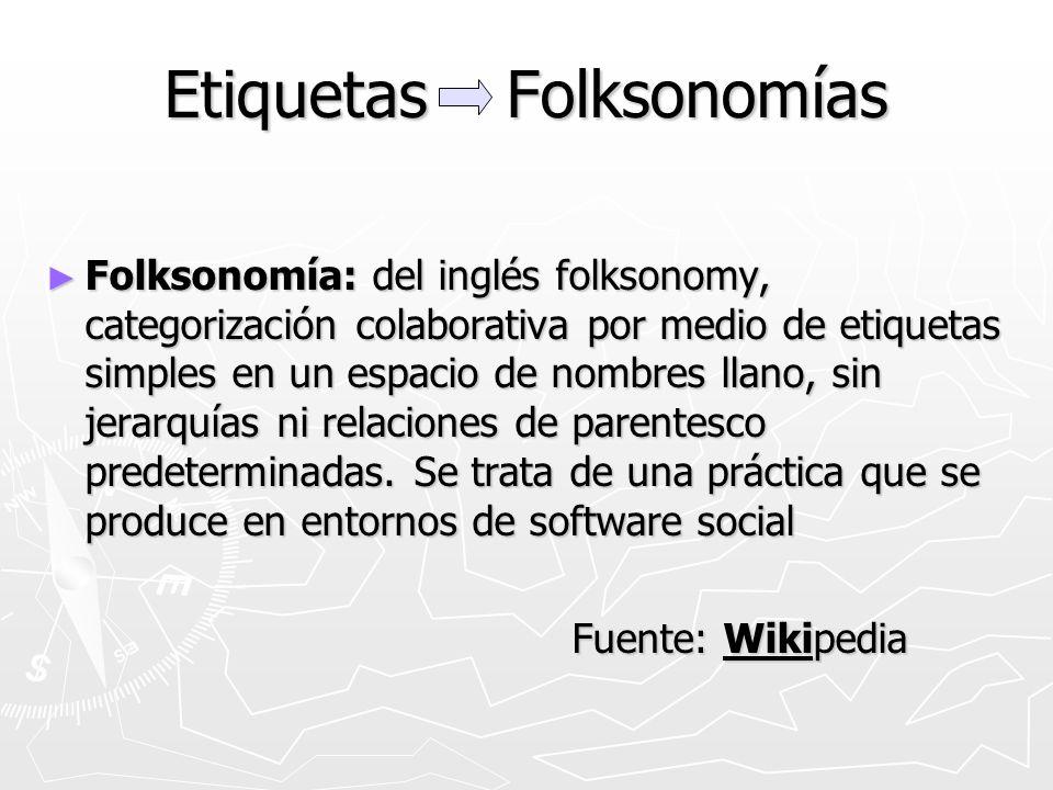Etiquetas Folksonomías Folksonomía: del inglés folksonomy, categorización colaborativa por medio de etiquetas simples en un espacio de nombres llano, sin jerarquías ni relaciones de parentesco predeterminadas.