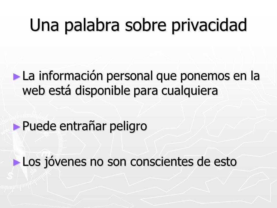 Una palabra sobre privacidad La información personal que ponemos en la web está disponible para cualquiera La información personal que ponemos en la w