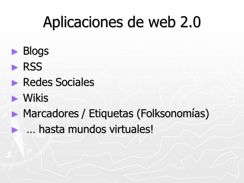 Aplicaciones de web 2.0 Blogs Blogs RSS RSS Redes Sociales Redes Sociales Wikis Wikis Marcadores / Etiquetas (Folksonomías) Marcadores / Etiquetas (Folksonomías) … hasta mundos virtuales.