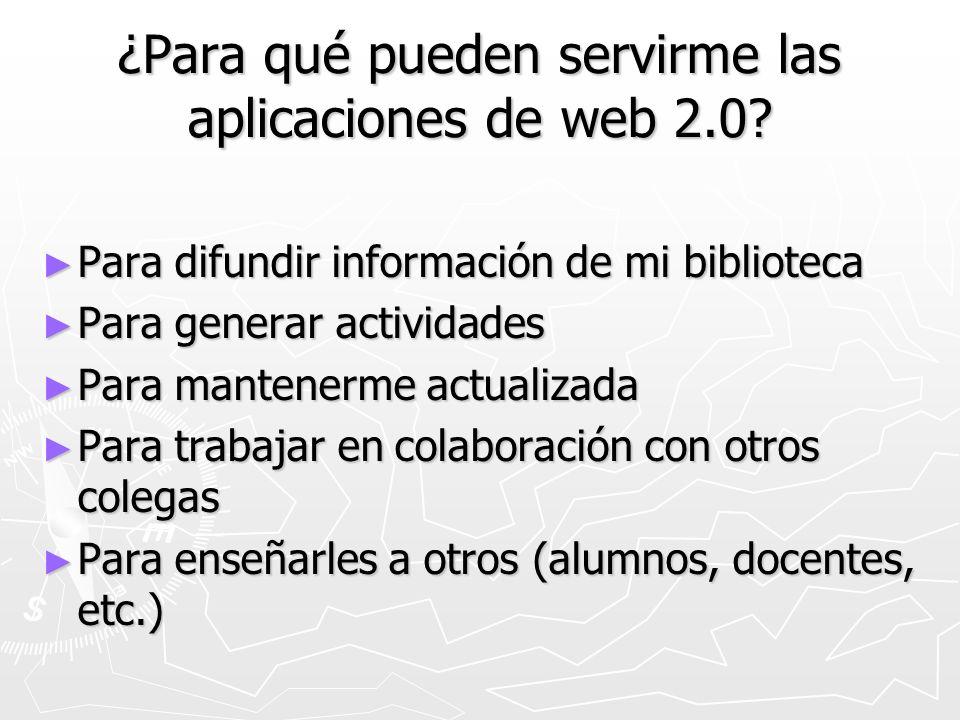 ¿Para qué pueden servirme las aplicaciones de web 2.0? Para difundir información de mi biblioteca Para difundir información de mi biblioteca Para gene