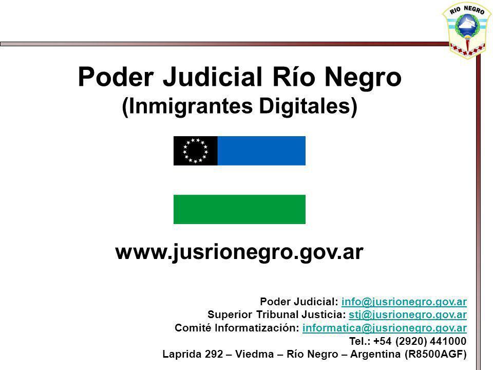 Poder Judicial Río Negro (Inmigrantes Digitales) www.jusrionegro.gov.ar Poder Judicial: info@jusrionegro.gov.arinfo@jusrionegro.gov.ar Superior Tribunal Justicia: stj@jusrionegro.gov.arstj@jusrionegro.gov.ar Comité Informatización: informatica@jusrionegro.gov.arinformatica@jusrionegro.gov.ar Tel.: +54 (2920) 441000 Laprida 292 – Viedma – Río Negro – Argentina (R8500AGF)