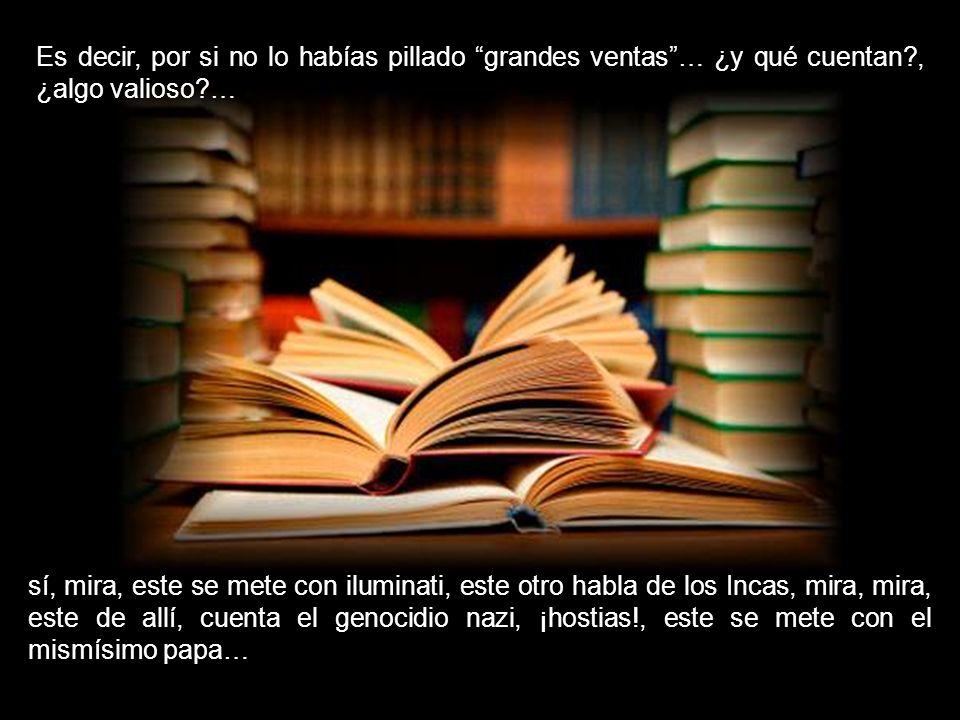 Libros… ¡lean!, no dejen de hacerlo, ¡cultura babilónica!… ¡lean!, pero sólo tendrán nuestros mejores, los más oportunos y pertinentes best sellers…