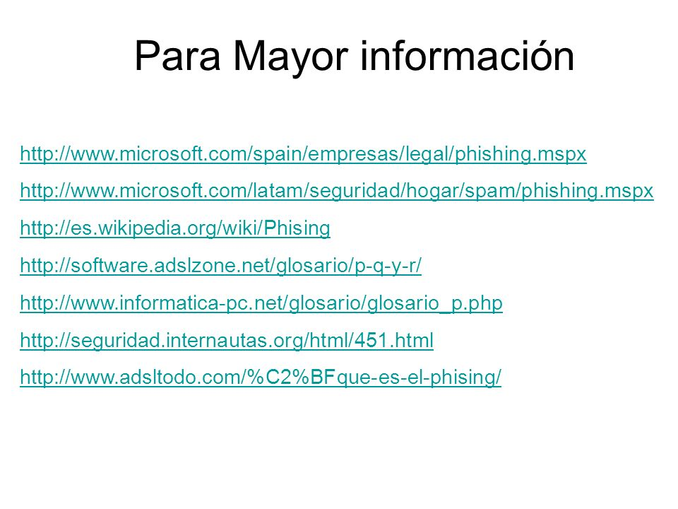 Para Mayor información http://www.microsoft.com/spain/empresas/legal/phishing.mspx http://www.microsoft.com/latam/seguridad/hogar/spam/phishing.mspx http://es.wikipedia.org/wiki/Phising http://software.adslzone.net/glosario/p-q-y-r/ http://www.informatica-pc.net/glosario/glosario_p.php http://seguridad.internautas.org/html/451.html http://www.adsltodo.com/%C2%BFque-es-el-phising/