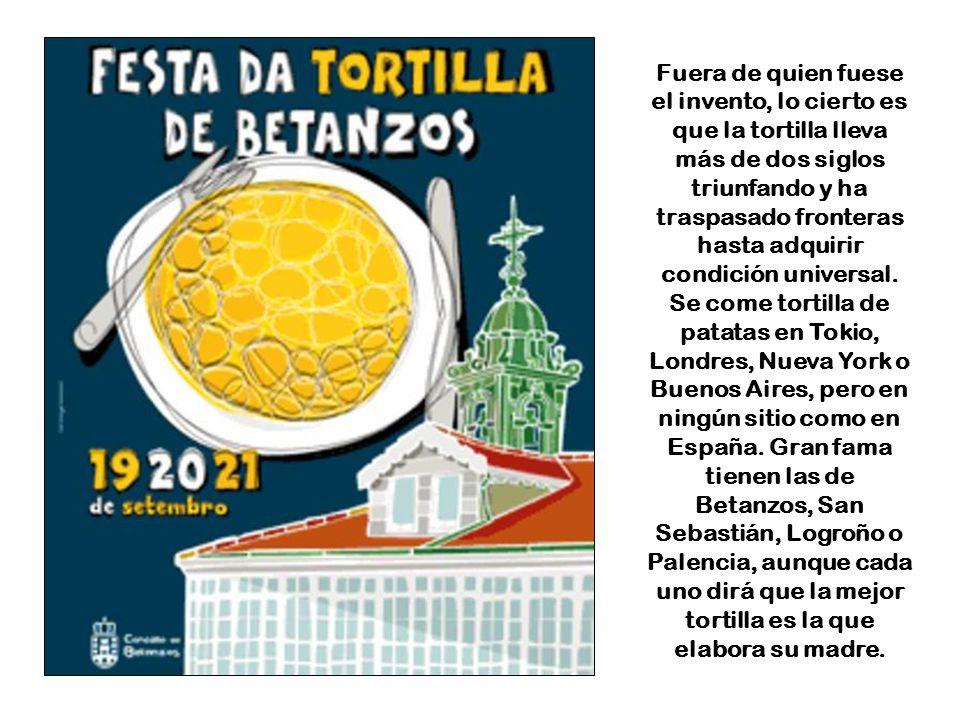 Fuera de quien fuese el invento, lo cierto es que la tortilla lleva más de dos siglos triunfando y ha traspasado fronteras hasta adquirir condición universal.
