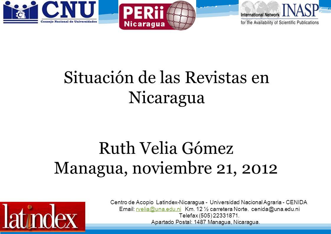 Situación de las Revistas en Nicaragua Ruth Velia Gómez Managua, noviembre 21, 2012 Centro de Acopio Latindex-Nicaragua - Universidad Nacional Agraria - CENIDA Email: rvelia@una.edu.ni Km.