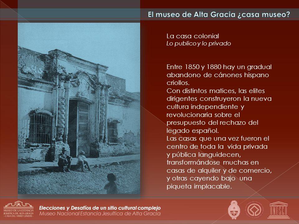 Museo Nacional Estancia Jesuítica de Alta Gracia Elecciones y Desafíos de un sitio cultural complejo La casa colonial Lo publico y lo privado Entre 18