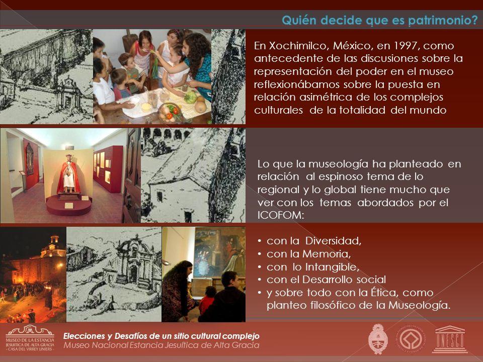 Museo Nacional Estancia Jesuítica de Alta Gracia Elecciones y Desafíos de un sitio cultural complejo En Xochimilco, México, en 1997, como antecedente de las discusiones sobre la representación del poder en el museo reflexionábamos sobre la puesta en relación asimétrica de los complejos culturales de la totalidad del mundo Lo que la museología ha planteado en relación al espinoso tema de lo regional y lo global tiene mucho que ver con los temas abordados por el ICOFOM: con la Diversidad, con la Memoria, con lo Intangible, con el Desarrollo social y sobre todo con la Ética, como planteo filosófico de la Museología.