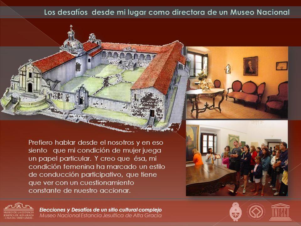 Museo Nacional Estancia Jesuítica de Alta Gracia Elecciones y Desafíos de un sitio cultural complejo Prefiero hablar desde el nosotros y en eso siento