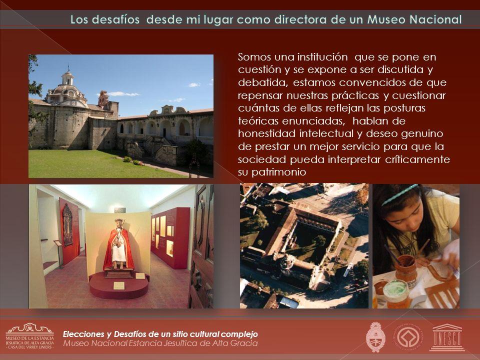 Museo Nacional Estancia Jesuítica de Alta Gracia Elecciones y Desafíos de un sitio cultural complejo Somos una institución que se pone en cuestión y s