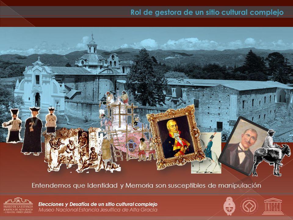 Museo Nacional Estancia Jesuítica de Alta Gracia Elecciones y Desafíos de un sitio cultural complejo Entendemos que Identidad y Memoria son susceptibl