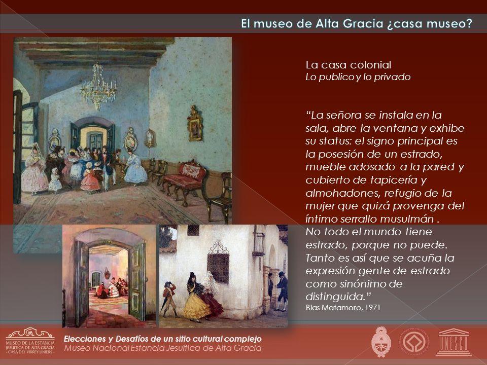Museo Nacional Estancia Jesuítica de Alta Gracia Elecciones y Desafíos de un sitio cultural complejo La casa colonial Lo publico y lo privado La señor