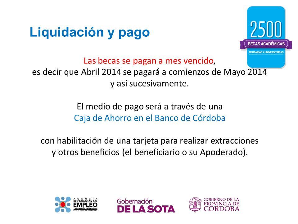 Liquidación y pago Las becas se pagan a mes vencido, es decir que Abril 2014 se pagará a comienzos de Mayo 2014 y así sucesivamente. El medio de pago