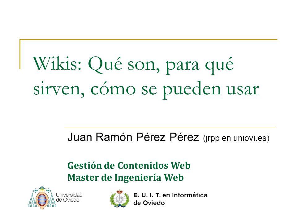 Wikis: Qué son, para qué sirven, cómo se pueden usar Juan Ramón Pérez Pérez (jrpp en uniovi.es) E. U. I. T. en Informática de Oviedo Gestión de Conten