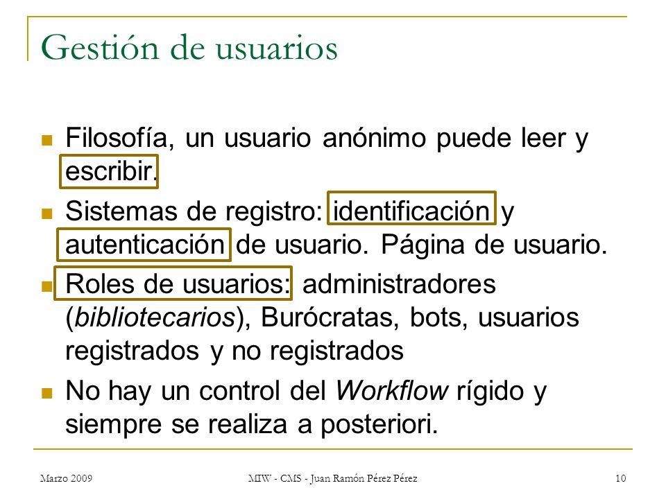 Marzo 2009 MIW - CMS - Juan Ramón Pérez Pérez 10 Gestión de usuarios Filosofía, un usuario anónimo puede leer y escribir. Sistemas de registro: identi