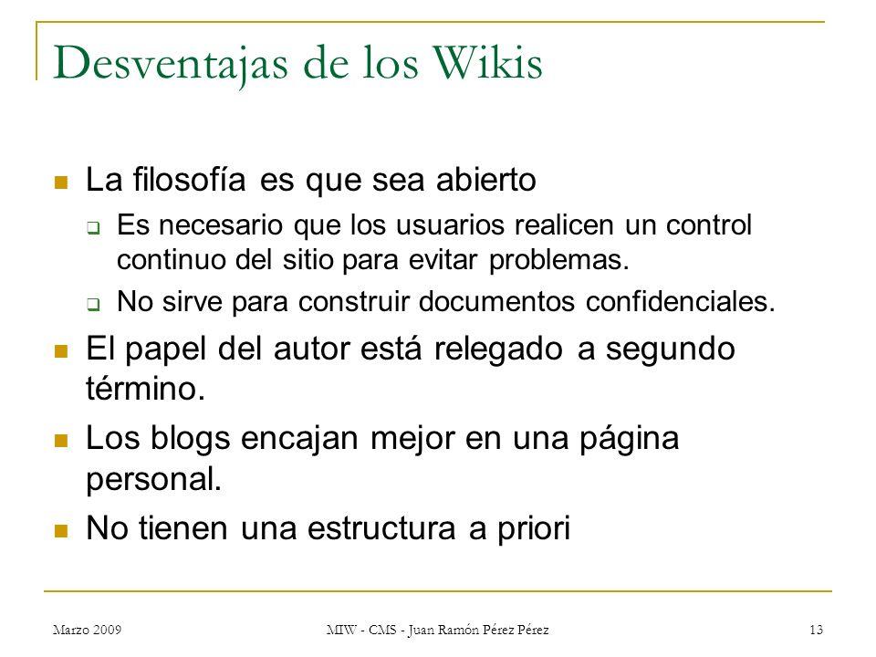 Marzo 2009 MIW - CMS - Juan Ramón Pérez Pérez 13 Desventajas de los Wikis La filosofía es que sea abierto Es necesario que los usuarios realicen un co