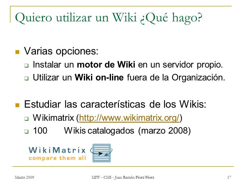 Marzo 2009 MIW - CMS - Juan Ramón Pérez Pérez 17 Quiero utilizar un Wiki ¿Qué hago? Varias opciones: Instalar un motor de Wiki en un servidor propio.