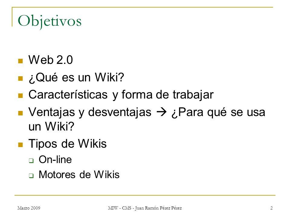 Marzo 2009 MIW - CMS - Juan Ramón Pérez Pérez 2 Objetivos Web 2.0 ¿Qué es un Wiki? Características y forma de trabajar Ventajas y desventajas ¿Para qu