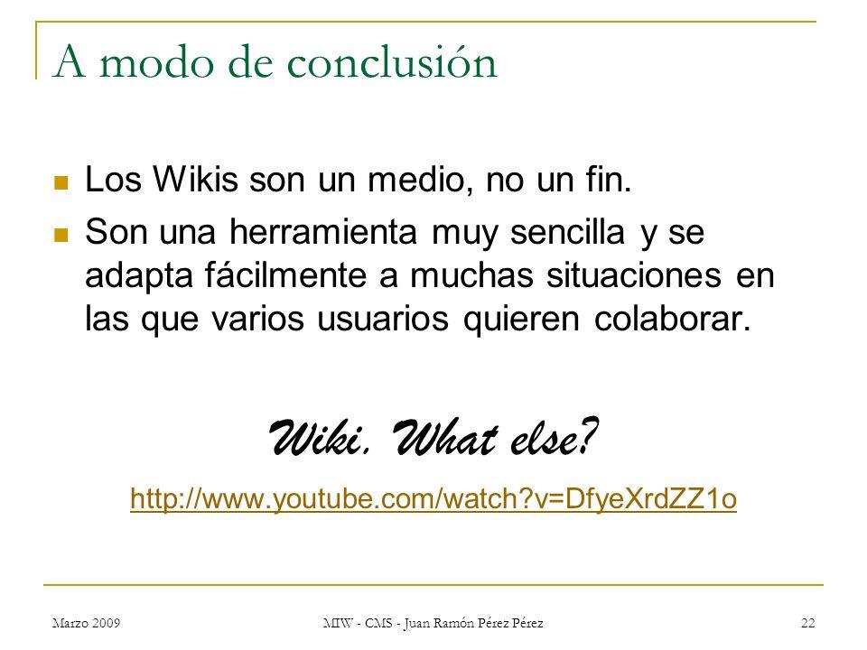 Marzo 2009 MIW - CMS - Juan Ramón Pérez Pérez 22 A modo de conclusión Los Wikis son un medio, no un fin. Son una herramienta muy sencilla y se adapta