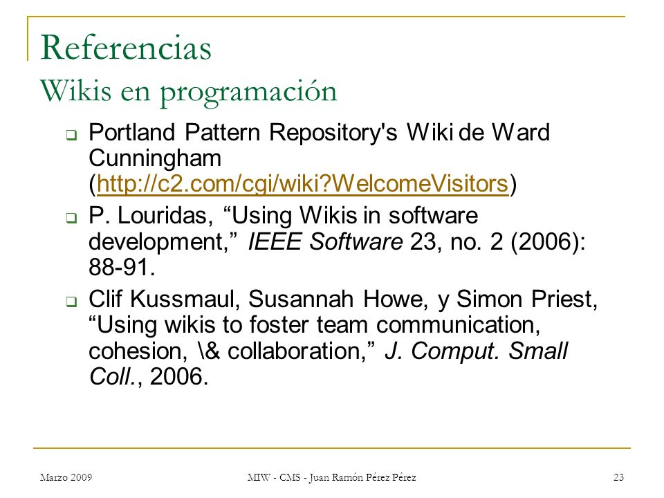 Marzo 2009 MIW - CMS - Juan Ramón Pérez Pérez 23 Referencias Wikis en programación Portland Pattern Repository's Wiki de Ward Cunningham (http://c2.co