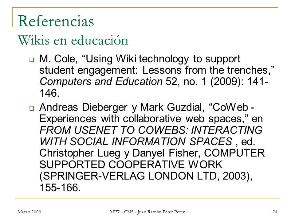 Marzo 2009 MIW - CMS - Juan Ramón Pérez Pérez 24 Referencias Wikis en educación M. Cole, Using Wiki technology to support student engagement: Lessons