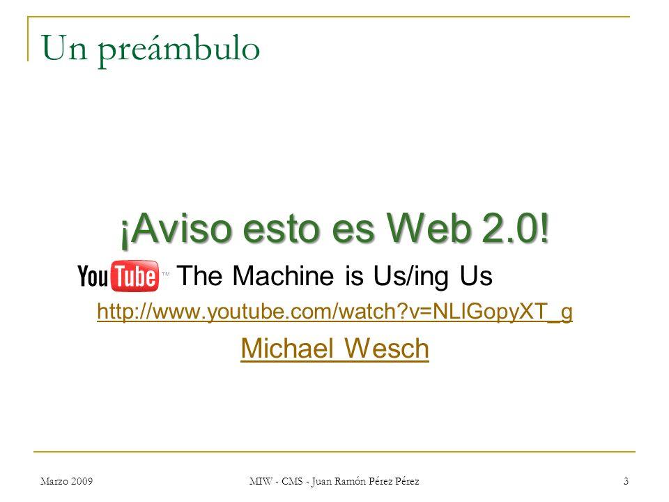 Marzo 2009 MIW - CMS - Juan Ramón Pérez Pérez 3 Un preámbulo ¡Aviso esto es Web 2.0! The Machine is Us/ing Us http://www.youtube.com/watch?v=NLlGopyXT