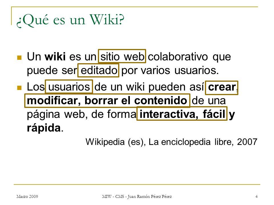 Marzo 2009 MIW - CMS - Juan Ramón Pérez Pérez 4 ¿Qué es un Wiki? Un wiki es un sitio web colaborativo que puede ser editado por varios usuarios. Los u