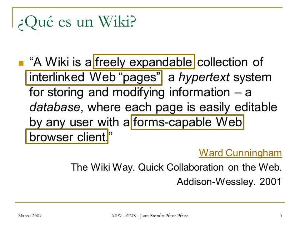 Marzo 2009 MIW - CMS - Juan Ramón Pérez Pérez 5 ¿Qué es un Wiki? A Wiki is a freely expandable collection of interlinked Web pages, a hypertext system