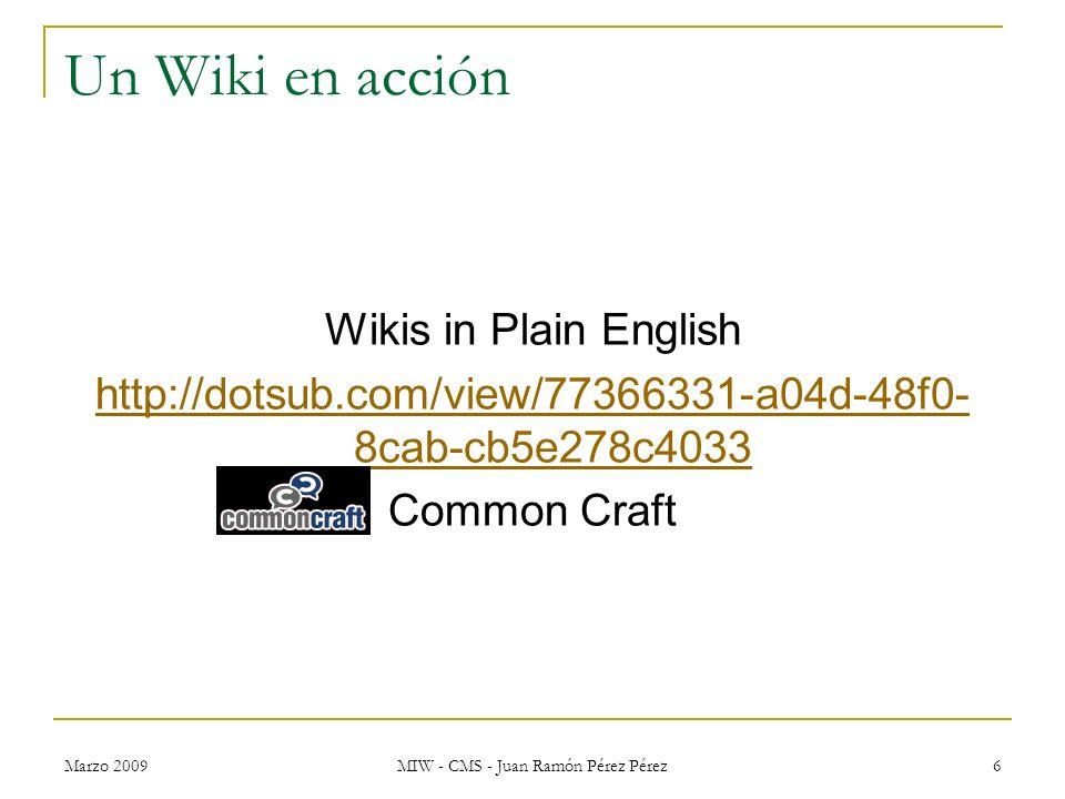 Marzo 2009 MIW - CMS - Juan Ramón Pérez Pérez 6 Un Wiki en acción Wikis in Plain English http://dotsub.com/view/77366331-a04d-48f0- 8cab-cb5e278c4033