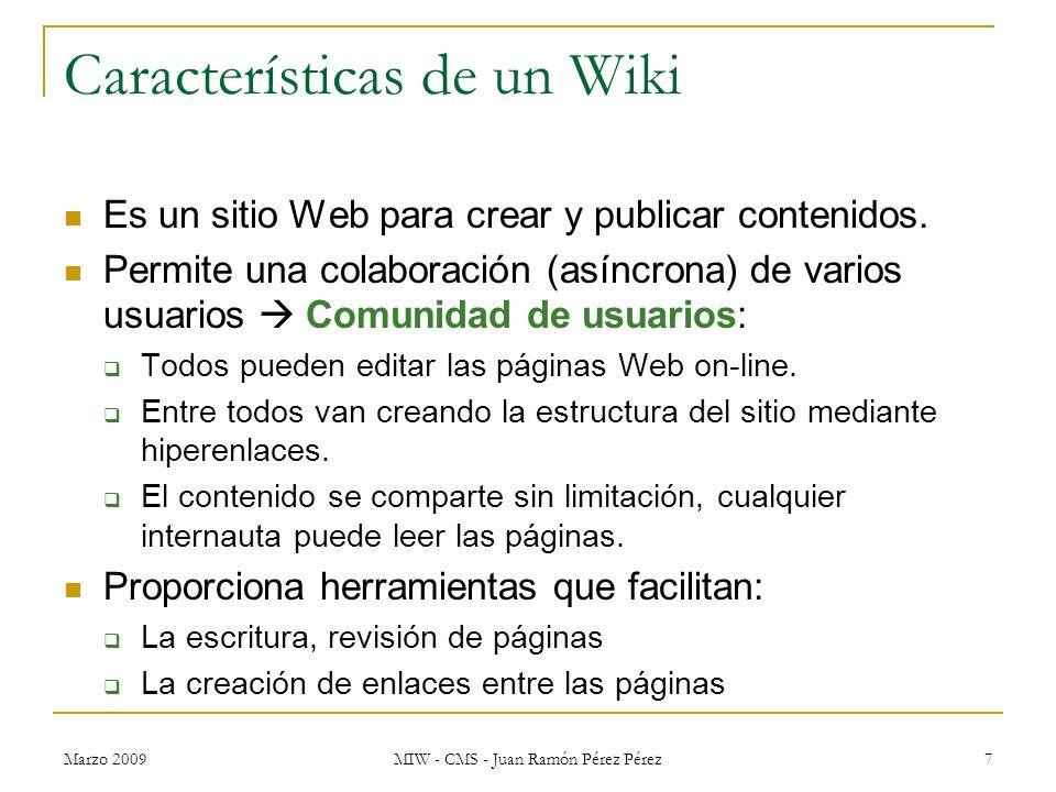 Marzo 2009 MIW - CMS - Juan Ramón Pérez Pérez 7 Características de un Wiki Es un sitio Web para crear y publicar contenidos. Permite una colaboración