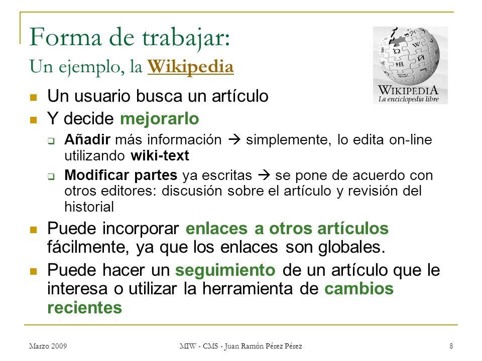 Marzo 2009 MIW - CMS - Juan Ramón Pérez Pérez 8 Forma de trabajar: Un ejemplo, la WikipediaWikipedia Un usuario busca un artículo Y decide mejorarlo A