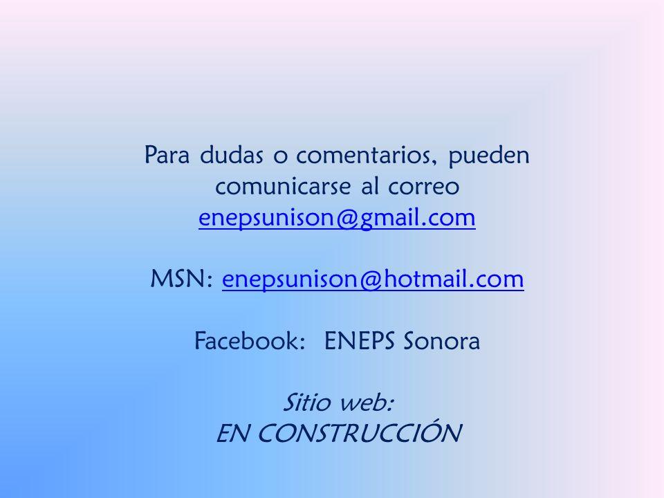 Para dudas o comentarios, pueden comunicarse al correo enepsunison@gmail.com enepsunison@gmail.com MSN: enepsunison@hotmail.comenepsunison@hotmail.com Facebook: ENEPS Sonora Sitio web: EN CONSTRUCCIÓN