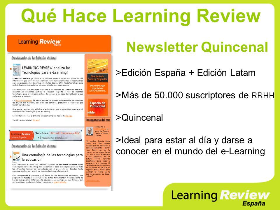 Qué Hace Learning Review Newsletter Quincenal >Edición España + Edición Latam >Más de 50.000 suscriptores de RRHH >Quincenal >Ideal para estar al día y darse a conocer en el mundo del e-Learning