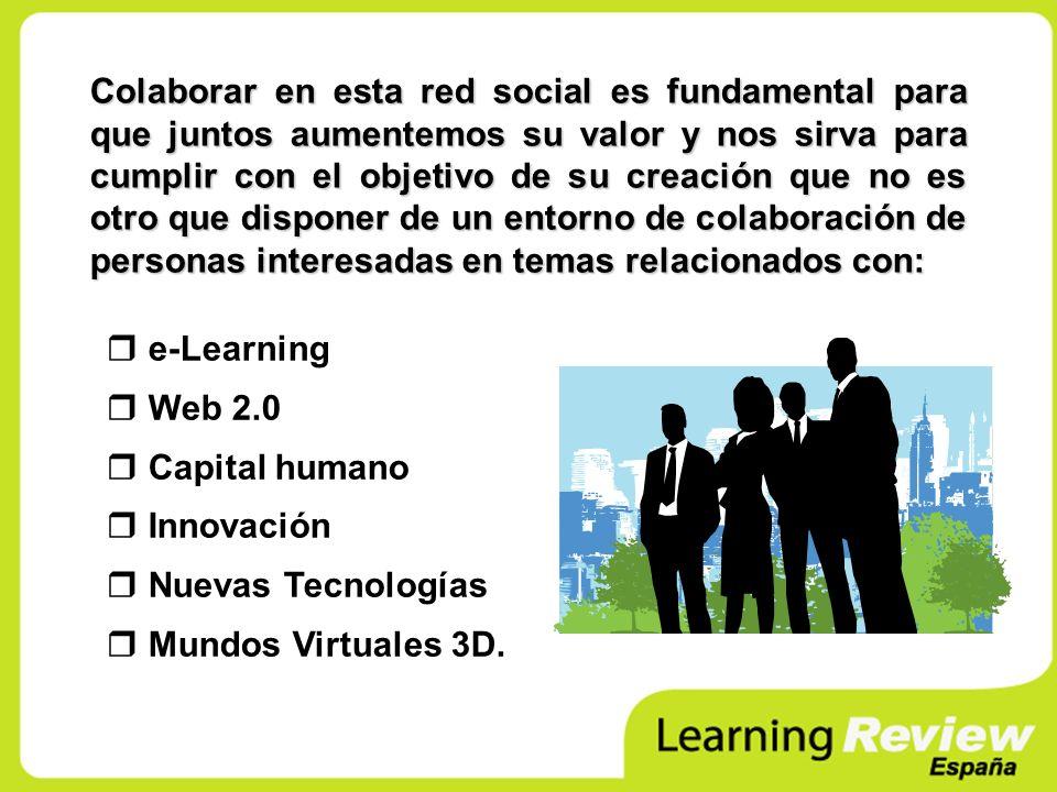 e-Learning Web 2.0 Capital humano Innovación Nuevas Tecnologías Mundos Virtuales 3D. Colaborar en esta red social es fundamental para que juntos aumen