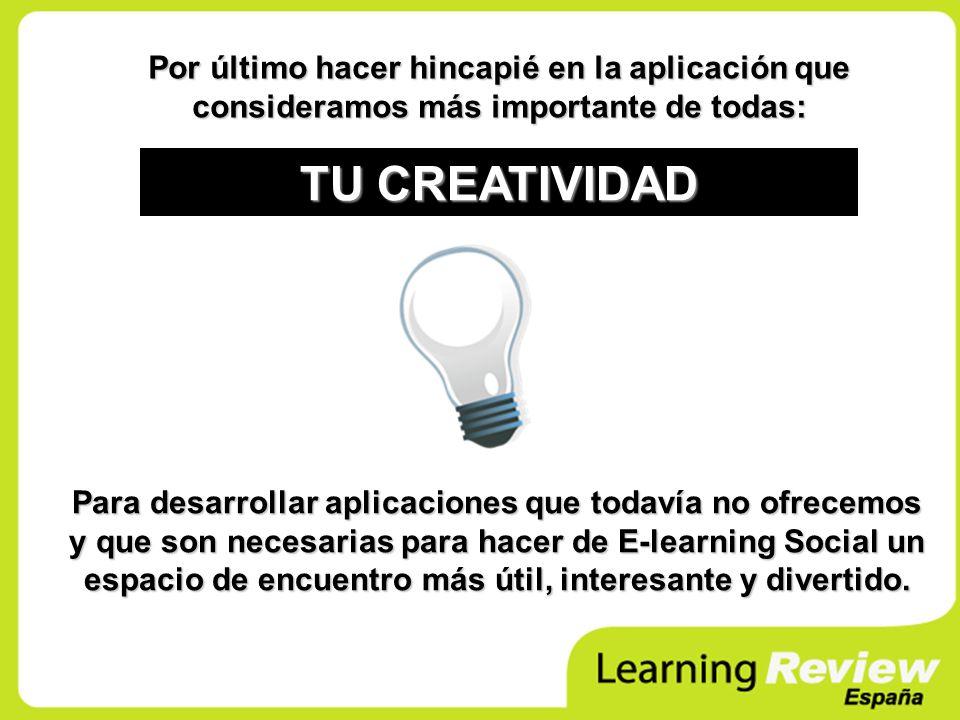 Por último hacer hincapié en la aplicación que consideramos más importante de todas: TU CREATIVIDAD Para desarrollar aplicaciones que todavía no ofrecemos y que son necesarias para hacer de E-learning Social un espacio de encuentro más útil, interesante y divertido.