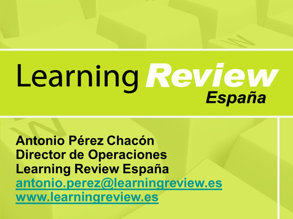 Antonio Pérez Chacón Director de Operaciones Learning Review España antonio.perez@learningreview.es www.learningreview.es antonio.perez@learningreview.es www.learningreview.es